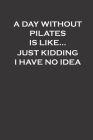 A day without pilates is like...I just kidding I have no idea: funny Pilates Gift For Women, girls, pilates notebook for women Cover Image