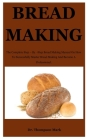 Bread Making: The Complete Step - By -Step Bread Making Manual On How To Successfully Master Bread Making And Become A Professional. Cover Image
