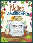 Native American Herbalism The Smart Handbook: Eradicate All Diseases Naturally From Your Mind and Body. Discover 50+ Sacred Medical Herbs of Indigenou Cover Image