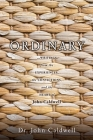 Ordinary: ...writings from the experiences, the convictions, and the heart of John Caldwell Cover Image