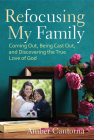 Refocusing My Family: Coming Out, Being Cast Out, and Discovering the True Love of God Cover Image