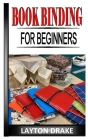 Book Binding for Beginners: The complete guides to impressive book binding from scratch Cover Image