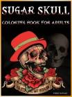 Sugar Skull Coloring Book for Adults: - 60 Mystical ART Designs Skull Tattoo, Roses, Gun Adult Coloring Books Cover Image