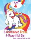 I am 4 and Confident, Brave & Beautiful Girls: Unicorn Coloring Book for Girls, 4 Year Old Birthday Gift for Girls!, Great Gift for Girls age 4 (My Un Cover Image