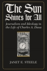 The Sun Shines for All: Journalism and Ideology in the Life of Charles A. Dana Cover Image
