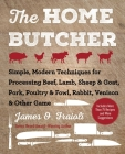 The Home Butcher: Simple, Modern Techniques for Processing Beef, Lamb, Sheep & Goat, Pork, Poultry & Fowl, Rabbit, Venison & Other Game Cover Image
