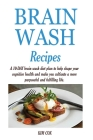 Brain Wash Recipes: A 10-DAY brain wash diet plan to help shape your cognitive health and make you cultivate a more purposeful and fulfill Cover Image