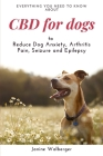 CBD For Dogs: To Reduce Dog Anxiety, Arthritis Pain, Seizure and Epilepsy Cover Image