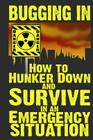 Bugging In: How to Hunker Down and Survive in an Emergency Situation (Stay Alive #3) Cover Image