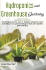 Hydroponics and Greenhouse Gardening: 2 Books in 1: Everything You Need to Know to Start Your Hydroponic System and Build Your Own Greenhouse to Grow Cover Image