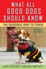 What All Good Dogs Should Know: The Sensible Way to Train Cover Image