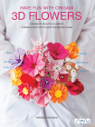 Have Fun With Origami 3D Flowers: Origami of beautiful flowers to bring a touch of colour to everyday living Cover Image