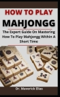 How To Play Mahjongg: The Expert Guide On Mastering How To Play Mahjongg Within A Short Time Cover Image