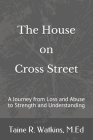 The House on Cross Street: A Journey from Loss and Abuse to Strength and Understanding Cover Image