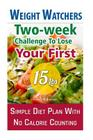 Weight Watchers: Two-Week Challenge to Lose Your First 15 Lbs! Simple Diet Plan with No Calorie Counting!: (Weight Watchers, Weight Los Cover Image