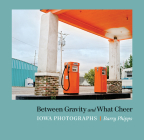 Between Gravity and What Cheer: Iowa Photographs Cover Image