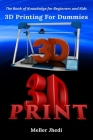 3D Printing For Dummies: The Book of Knowledge for Beginners and Kids Cover Image