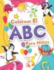 Colorear El Abecedario Para Niños: Libro Para Colorear El Alfabeto Para Niñas Y Niños. Libro De Actividades Con El Abecedario - Letras Para Aprender Y Cover Image