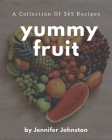 A Collection Of 365 Yummy Fruit Recipes: An One-of-a-kind Yummy Fruit Cookbook Cover Image