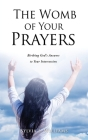 The Womb of Your Prayers: Birthing God's Answers to Your Intercession Cover Image