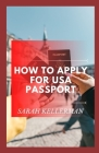 How To Apply For Usa Passport: The Master Guide To Get Your Usa Passport And Its Requirement Cover Image