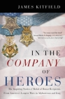 In the Company of Heroes: The Inspiring Stories of Medal of Honor Recipients from America's Longest Wars in Afghanistan and Iraq Cover Image
