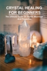 Crystal Healing For Beginners: The Ultimate Guide On Stones Meanings And Properties: How Do Crystals Work Cover Image