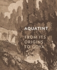 Aquatint: From Its Origins to Goya Cover Image
