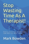 Stop Wasting Time As A Therapist!: Focus your time where you can add the most value Cover Image