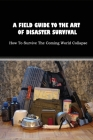 A Field Guide To The Art Of Disaster Survival: How To Survive The Coming World Collapse: Emergency Checklist To Prepare For Disaster Cover Image