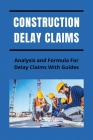Construction Delay Claims: Analysis and Formula For Delay Claims With Guides: Construction Delay Claim Calculation Cover Image