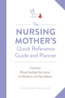 The Nursing Mother's Quick Reference Guide and Planner: Essential Breastfeeding Information for Mothers with New Babies Cover Image