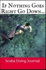 If Nothing Goes Right Go Down: Scuba Diving Log Book, 100 Pages. Cover Image