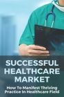 Successful Healthcare Market: How To Manifest Thriving Practice In Healthcare Field: Thriving Practice In Changing Healthcare Market Place Cover Image