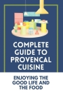 Complete Guide To Provencal Cuisine: Enjoying The Good Life And The Food: Povence France Cuisine Cover Image