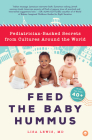 Feed the Baby Hummus: Pediatrician-Backed Secrets from Cultures Around the World Cover Image