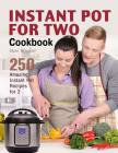Instant Pot for Two Cookbook: 250 Amazing Instant Pot Recipes for 2 Cover Image