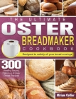 The Ultimate Oster Breadmaker Cookbook: 300 Healthy Savory, Delicious & Easy Bread Recipes designed to satisfy all your bread cravings Cover Image