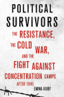 Political Survivors: The Resistance, the Cold War, and the Fight Against Concentration Camps After 1945 Cover Image