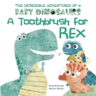A Toothbrush for Rex (The Incredible Adventures of 4 Baby Dino) Cover Image