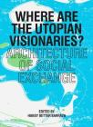 Where are the Utopian Visionaries?: Architecture of Social Exchange Cover Image