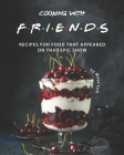 Cooking with F.R.I.E.N.D.S: Recipes for Food That Appeared on That Epic Show Cover Image