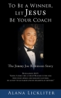To Be a Winner, Let Jesus Be Your Coach: The Jimmy Joe Robinson Story Cover Image