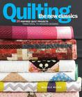 Quilting the New Classics: 20 Inspired Quilt Projects: Traditional to Modern Designs Cover Image
