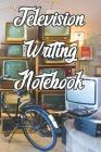 Television Writing Notebook: Record Notes, Ideas, Courses, Reviews, Styles, Best Locations and Records of Television Cover Image