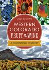 Western Colorado Fruit & Wine:: A Bountiful History (American Palate) Cover Image