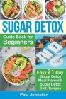 Sugar Detox Guide Book for Beginners: The Complete Guide & Cookbook to Destroy Sugar Cravings, Burn Fat and Lose Weight Fast: Easy 21-Day Sugar Detox Cover Image