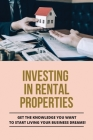 Investing In Rental Properties: Get The Knowledge You Want To Start Living Your Business Dreams!: What To Know Before Buying A Rental Property Cover Image