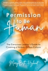 Permission to Be Human: The Conscious Leader's Guide to Creating a Values-Driven Culture Cover Image