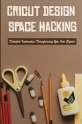 Cricut Design Space Hacking: Detailed Instruction Transforming You Into Expert: How To Use Cricut Design Space On Ipad Cover Image